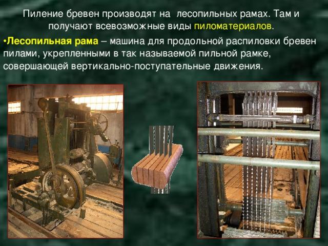 Пиление бревен производят на лесопильных рамах. Там и получают всевозможные виды пиломатериалов .