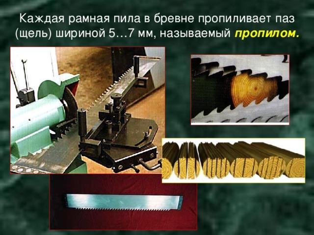 Каждая рамная пила в бревне пропиливает паз (щель) шириной 5…7 мм, называемый пропилом.