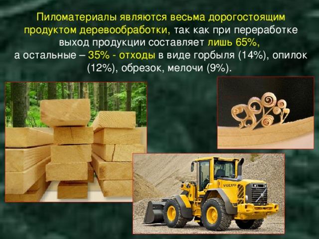 Пиломатериалы являются весьма дорогостоящим продуктом деревообработки, так как при переработке выход продукции составляет лишь 65%, а остальные – 35% - отходы в виде горбыля (14%), опилок (12%), обрезок, мелочи (9%).