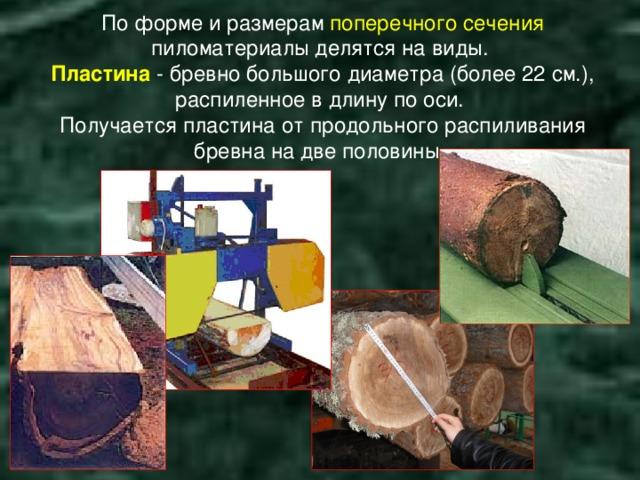 По форме и размерам поперечного сечения пиломатериалы делятся на виды.  Пластина - бревно большого диаметра (более 22 см.), распиленное в длину по оси.  Получается пластина от продольного распиливания бревна на две половины.