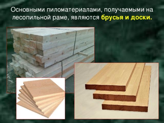 Основными пиломатериалами, получаемыми на лесопильной раме, являются брусья и доски.