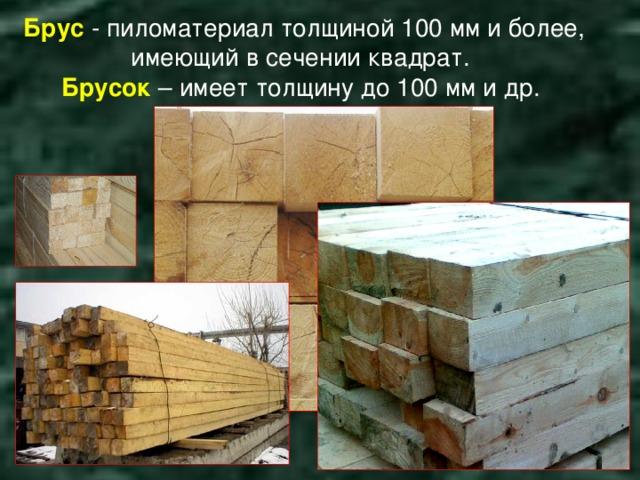 Брус  - пиломатериал толщиной 100 мм и более, имеющий в сечении квадрат.  Брусок  – имеет толщину до 100 мм и др.