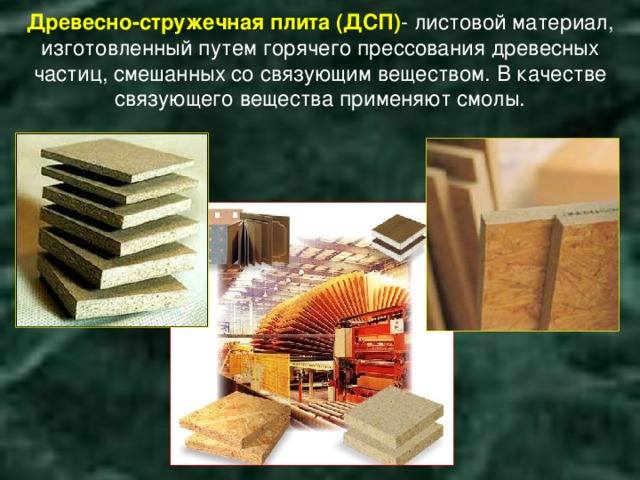 Древесно-стружечная плита (ДСП) - листовой материал, изготовленный путем горячего прессования древесных частиц, смешанных со связующим веществом. В качестве связующего вещества применяют смолы.