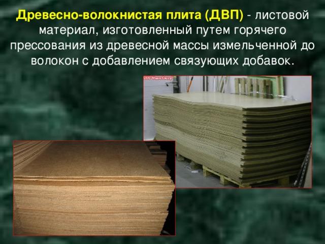 Древесно-волокнистая плита (ДВП) - листовой материал, изготовленный путем горячего прессования из древесной массы измельченной до волокон с добавлением связующих добавок.