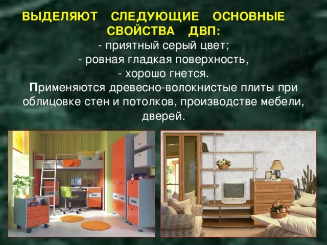 ВЫДЕЛЯЮТ СЛЕДУЮЩИЕ ОСНОВНЫЕ СВОЙСТВА ДВП:  - приятный серый цвет;  - ровная гладкая поверхность,  - хорошо гнется.  П рименяются древесно-волокнистые плиты при облицовке стен и потолков, производстве мебели, дверей.