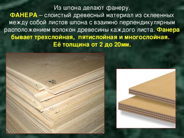 Из шпона делают фанеру.  ФАНЕРА – слоистый древесный материал из склеенных между собой листов шпона с взаимно перпендикулярным расположением волокон древесины каждого листа. Фанера бывает трехслойная, пятислойная и многослойная.  Её толщина от 2 до 20мм.