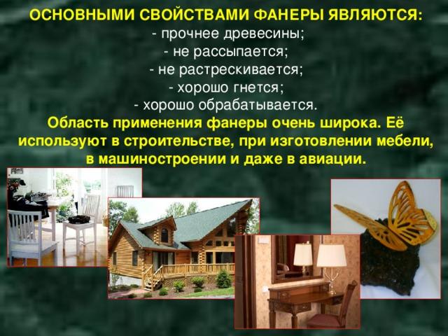 ОСНОВНЫМИ СВОЙСТВАМИ ФАНЕРЫ ЯВЛЯЮТСЯ:  - прочнее древесины;  - не рассыпается;  - не растрескивается;  - хорошо гнется;  - хорошо обрабатывается.  Область применения фанеры очень широка. Её используют в строительстве, при изготовлении мебели, в машиностроении и даже в авиации.