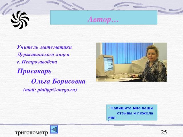 Автор… Учитель математики Державинского лицея г. Петрозаводска Присакарь  Ольга Борисовна  (mail : philipp@onego.ru) Напишите мне ваши отзывы и пожелания :