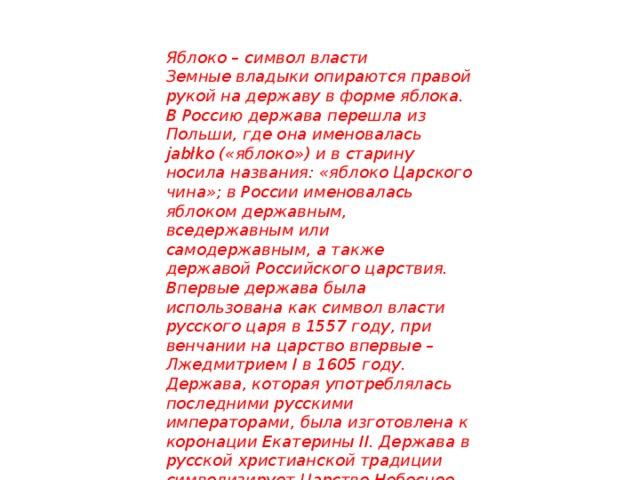 Яблоко – символ власти Земные владыки опираются правой рукой на державу в форме яблока. В Россию держава перешла из Польши, где она именовалась jabłko («яблоко») и в старину носила названия: «яблоко Царского чина»; в России именовалась яблоком державным, вседержавным или самодержавным, а также державой Российского царствия. Впервые держава была использована как символ власти русского царя в 1557 году, при венчании на царство впервые – Лжедмитрием I в 1605 году. Держава, которая употреблялась последними русскими императорами, была изготовлена к коронации Екатерины II. Держава в русской христианской традиции символизирует Царство Небесное. Так и повелось, что яблоко – символ власти. 10 яблочных символов в мире