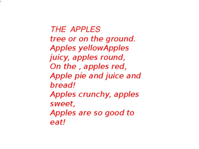 ! THE APPLES tree or on the ground.  Apples yellowApples juicy, apples round,  On the , apples red,  Apple pieand juice and bread!  Apples crunchy, apples sweet,  Apples are so good to eat!