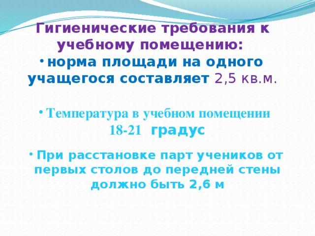 Гигиенические требования к учебному помещению: норма площади на одного учащегося составляет 2,5 кв.м. Температура в учебном помещении 18-21 градус