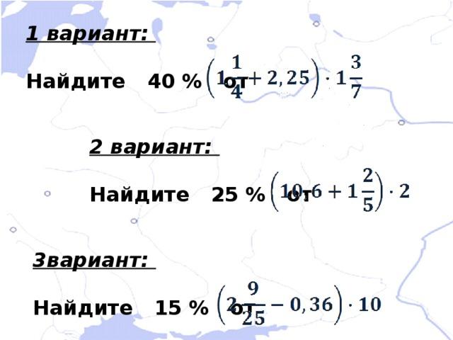 1 вариант:  Найдите 40 % от 2 вариант:  Найдите 25 % от 3вариант:  Найдите 15 % от