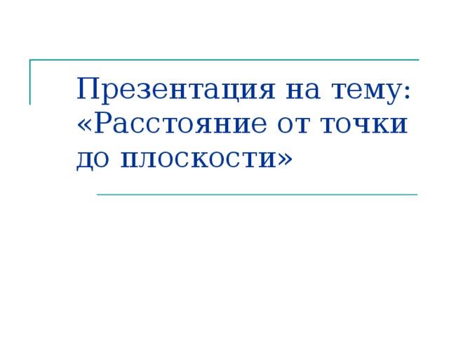 Презентация на тему: «Расстояние от точки до плоскости»