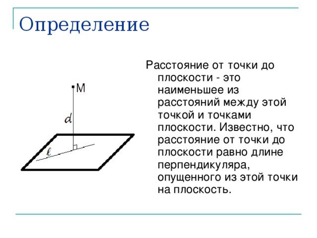 Определение Расстояние от точки до плоскости - это наименьшее из расстояний между этой точкой и точками плоскости. Известно, что расстояние от точки до плоскости равно длине перпендикуляра, опущенного из этой точки на плоскость.
