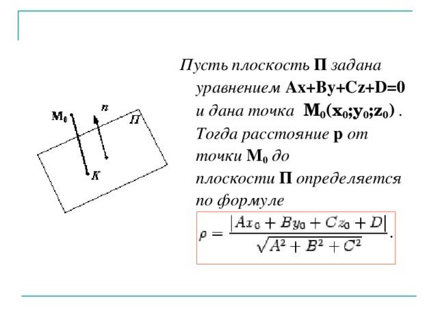 Пусть плоскость П задана уравнением Ax+By+Cz+D=0  и дана точка  M 0 (x 0 ;y 0 ;z 0 ) . Тогда расстояние p от точки M 0 до плоскости П определяется по формуле