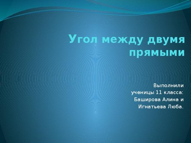 У гол между двумя прямыми  Выполнили  ученицы 11 класса:  Баширова Алина и  Игнатьева Люба.