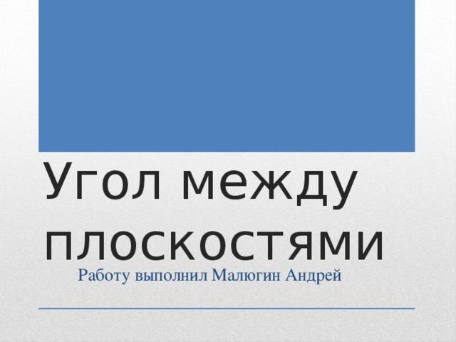 Угол между плоскостями Работу выполнил Малюгин Андрей