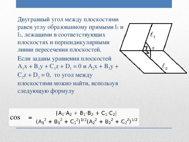 Двугранный угол между плоскостями равен углу образованному прямыми l 1 и l 2 , лежащими в соответствующих плоскостях и перпендикулярными линии пересечения плоскостей. Если заданы уравнения плоскостей A 1 x + B 1 y + C 1 z + D 1 = 0 и A 2 x + B 2 y + C 2 z + D 2 = 0, то угол между плоскостями можно найти, используя следующую формулу