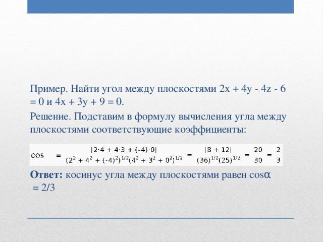 Пример. Найти угол между плоскостями 2x + 4y - 4z - 6 = 0 и 4x + 3y + 9 = 0. Решение. Подставим в формулу вычисления угла между плоскостями соответствующие коэффициенты: Ответ: косинус угла между плоскостями равен cosα =2/3