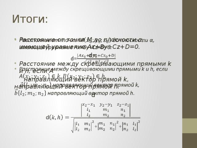 Итоги: Расстояние от точки M до плоскости α, имеющей уравнение Ax+By+Cz+D=0.  d= Расстояние между скрещивающими прямыми k и h, если А   направляющий вектор прямой k, направляющий вектор прямой h. d