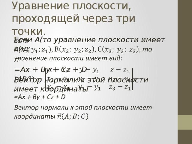 Уравнение плоскости, проходящей через три точки. Если А(то уравнение плоскости имеет вид:  = =Ax + By + Cz + D Вектор нормали к этой плоскости имеет координаты