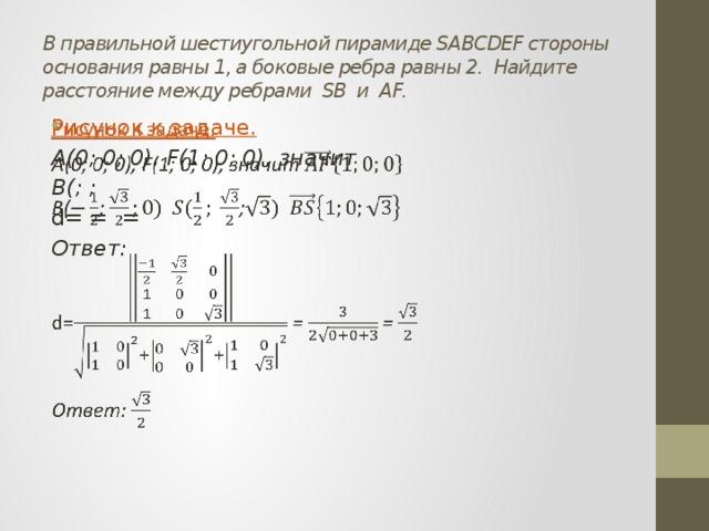 В правильной шестиугольной пирамиде SABCDEF стороны основания равны 1, а боковые ребра равны 2. Найдите расстояние между ребрами SB и AF. Рисунок к задаче.  A(0; 0; 0), F(1; 0; 0), значит B(; ; d= = = Ответ: