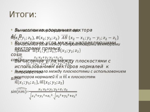 Итоги: Вычисление координат вектора  A(, B Вычисление угла между направляющими векторами прямых cos= Вычисление угла между плоскостями с использованием векторов нормалей к плоскостям  sin=