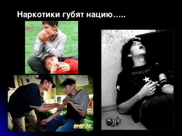 Наркотики губят нацию…..