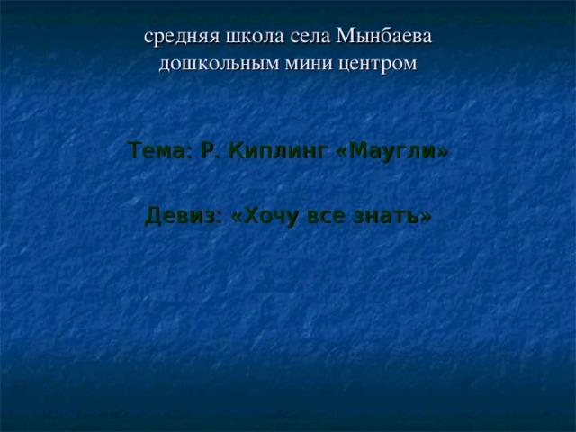 средняя школа села Мынбаева  дошкольным мини центром Тема: Р. Киплинг «Маугли» Девиз: «Хочу все знать»