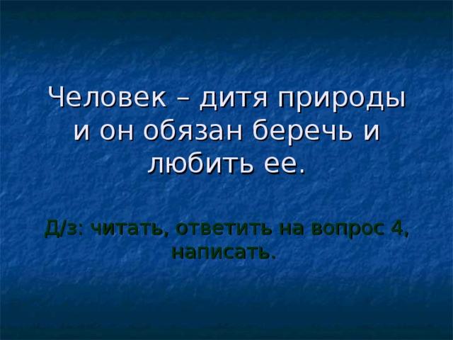 Человек – дитя природы и он обязан беречь и любить ее. Д/з: читать, ответить на вопрос 4, написать.
