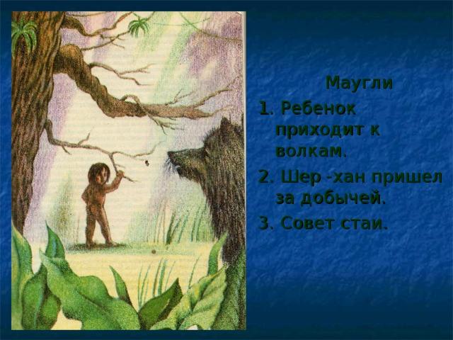 Маугли 1. Ребенок приходит к волкам. 2. Шер -хан пришел за добычей. 3. Совет стаи.