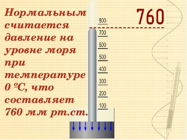 Нормальным считается давление на уровне моря при температуре 0 ºС, что составляет 760 мм рт.ст.