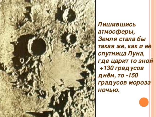 Лишившись атмосферы, Земля стала бы такая же, как и её спутница Луна, где царит то зной + 130 градусов днём, то - 150 градусов мороза ночью.