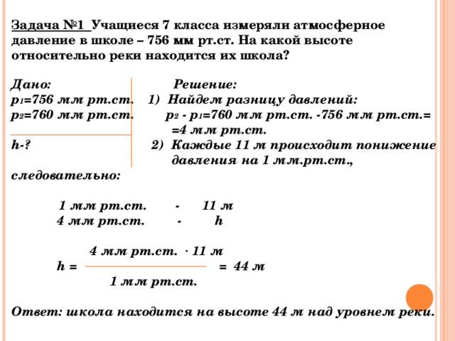 Задача №1 Учащиеся 7 класса измеряли атмосферное давление в школе – 756 мм рт.ст. На какой высоте относительно реки находится их школа? Дано:   Решение: р 1 =756 мм рт.ст.  1)  Найдем разницу давлений: р 2 =760 мм рт.ст.     р 2 - р 1 =760 мм рт.ст. - 756 мм рт.ст.=  = 4 мм рт.ст. h -?   2)  Каждые 11 м происходит понижение  давления на 1 мм.рт.ст., следовательно:   1 мм рт.ст. - 11 м  4 мм рт.ст. - h    4 мм рт.ст. · 11 м  h =   =  44 м  1 мм рт.ст.  Ответ: школа находится на высоте 44 м над уровнем реки.