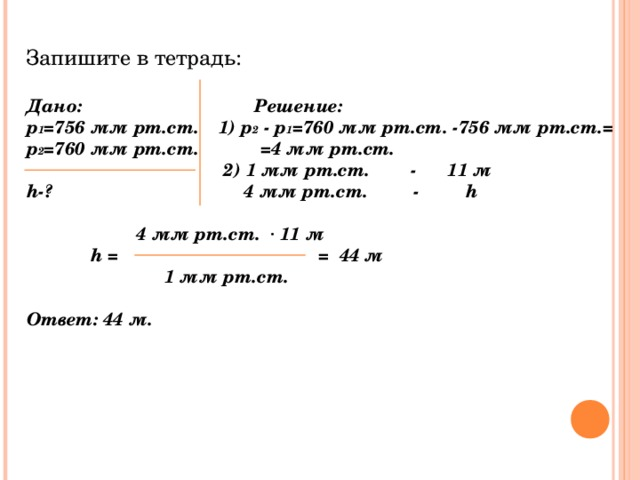 Запишите в тетрадь: Дано:   Решение: р 1 =756 мм рт.ст.  1) р 2 - р 1 =760 мм рт.ст. - 756 мм рт.ст.= р 2 =760 мм рт.ст. = 4 мм рт.ст.   2)  1 мм рт.ст. - 11 м h -?  4 мм рт.ст. - h    4 мм рт.ст. · 11 м  h =   =  44 м  1 мм рт.ст.  Ответ: 44 м.