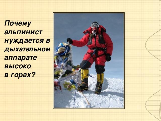 Почему альпинист нуждается в дыхательном  аппарате высоко в горах?