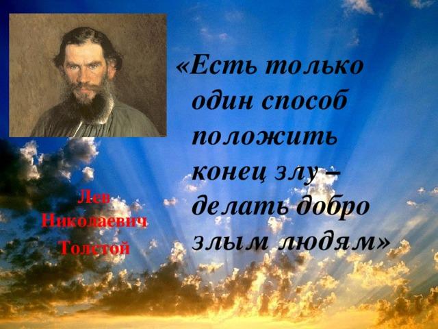 «Есть только один способ положить конец злу – делать добро злым людям» Лев Николаевич Толстой