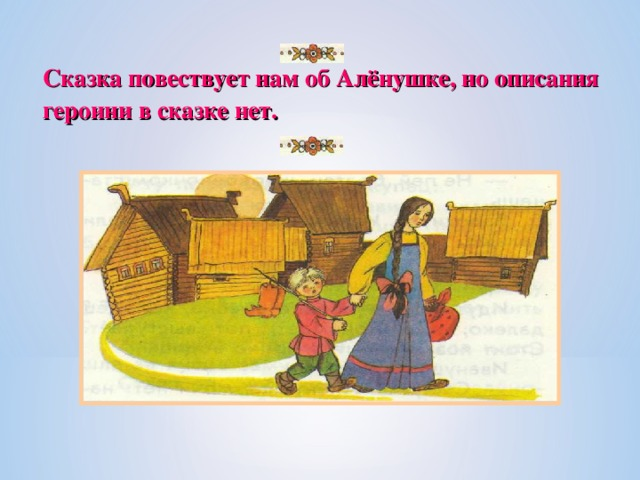 Сказка повествует нам об Алёнушке, но описания героини в сказке нет.