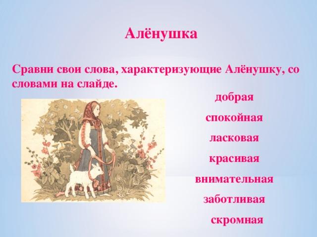 Алёнушка Сравни свои слова, характеризующие Алёнушку, со словами на слайде. добрая спокойная ласковая красивая внимательная заботливая  скромная