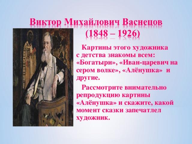 Картины этого художника с детства знакомы всем: «Богатыри», «Иван-царевич на сером волке», «Алёнушка» и другие.  Рассмотрите внимательно репродукцию картины «Алёнушка» и скажите, какой момент сказки запечатлел художник.