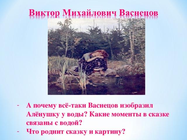 А почему всё-таки Васнецов изобразил Алёнушку у воды? Какие моменты в сказке связаны с водой? Что роднит сказку и картину?