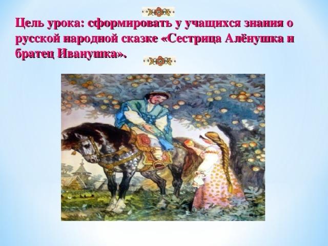 Цель урока: сформировать у учащихся знания о русской народной сказке «Сестрица Алёнушка и братец Иванушка».
