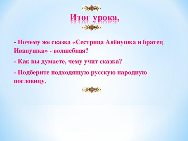 - Почему же сказка «Сестрица Алёнушка и братец Иванушка» - волшебная? - Как вы думаете, чему учит сказка? - Подберите подходящую русскую народную пословицу.