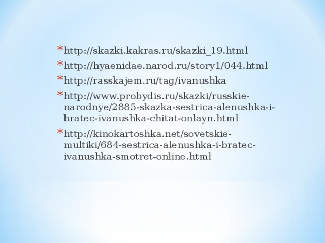 http://skazki.kakras.ru/skazki_19.html http://hyaenidae.narod.ru/story1/044.html http://rasskajem.ru/tag/ivanushka http://www.probydis.ru/skazki/russkie-narodnye/2885-skazka-sestrica-alenushka-i-bratec-ivanushka-chitat-onlayn.html http://kinokartoshka.net/sovetskie-multiki/684-sestrica-alenushka-i-bratec-ivanushka-smotret-online.html