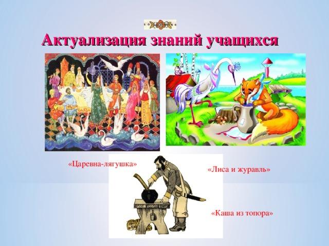 Актуализация знаний учащихся «Царевна-лягушка» «Лиса и журавль» «Каша из топора»