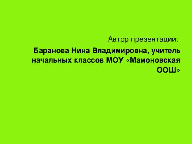 Автор  презентации:  Баранова Нина Владимировна, учитель начальных классов МОУ «Мамоновская ООШ»