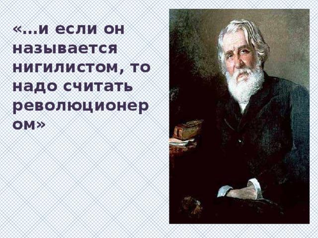 «…и если он называется нигилистом, то надо считать революционером»