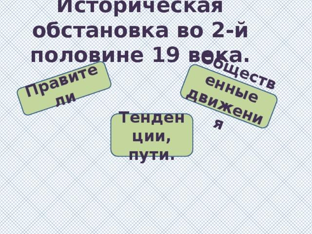Правители Общественные движения Историческая обстановка во 2-й половине 19 века. Тенденции, пути.