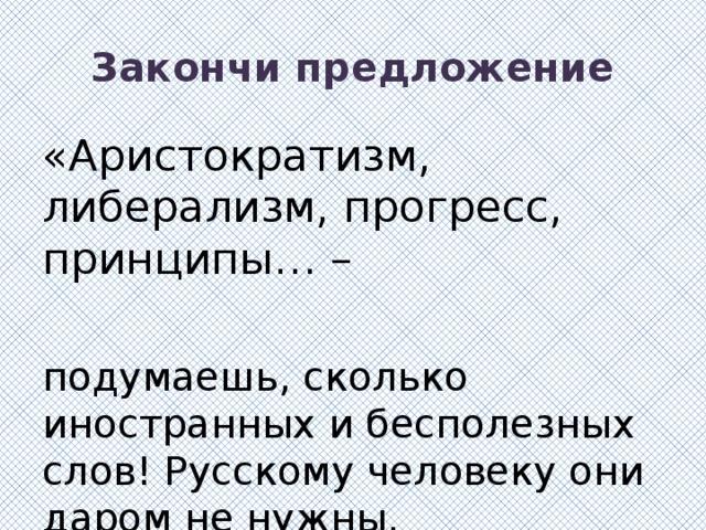 Закончи предложение «Аристократизм, либерализм, прогресс, принципы… – подумаешь, сколько иностранных и бесполезных слов! Русскому человеку они даром не нужны.