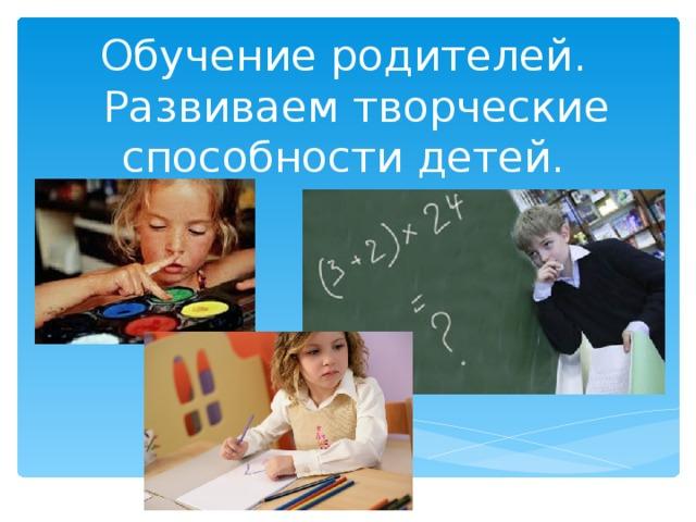 Обучение родителей.  Развиваем творческие способности детей.